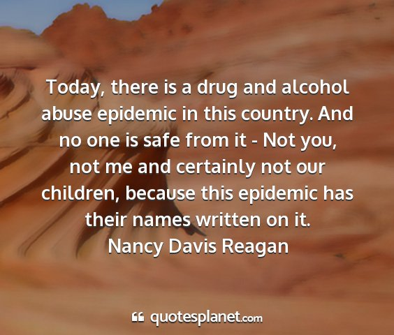 Nancy davis reagan - today, there is a drug and alcohol abuse epidemic...