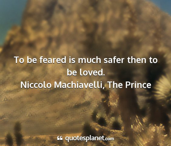 Niccolo machiavelli, the prince - to be feared is much safer then to be loved....