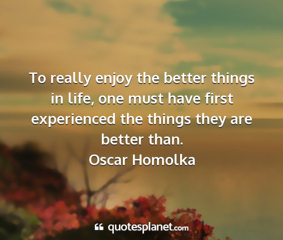 Oscar homolka - to really enjoy the better things in life, one...