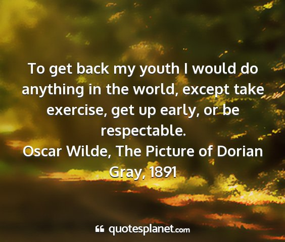 Oscar wilde, the picture of dorian gray, 1891 - to get back my youth i would do anything in the...
