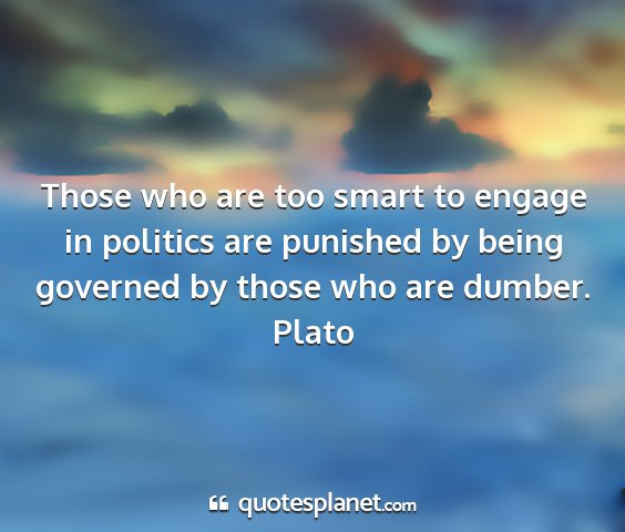 Plato - those who are too smart to engage in politics are...