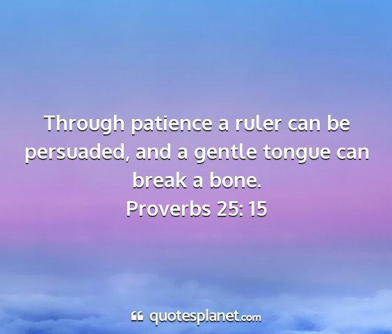 Proverbs 25: 15 - through patience a ruler can be persuaded, and a...