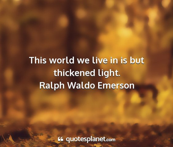 Ralph waldo emerson - this world we live in is but thickened light....