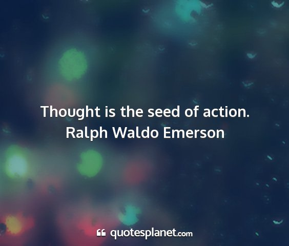 Ralph waldo emerson - thought is the seed of action....
