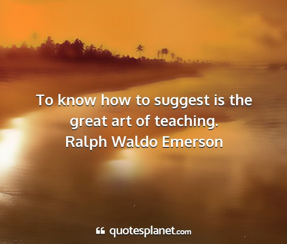 Ralph waldo emerson - to know how to suggest is the great art of...
