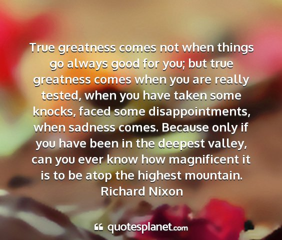 Richard nixon - true greatness comes not when things go always...