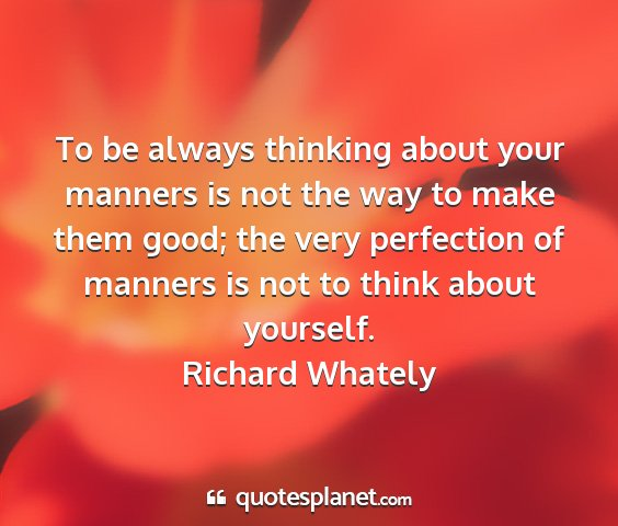 Richard whately - to be always thinking about your manners is not...