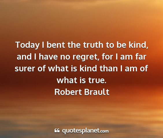 Robert brault - today i bent the truth to be kind, and i have no...