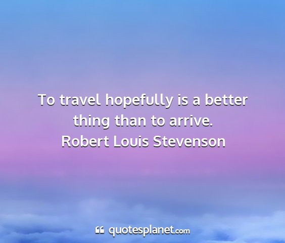 Robert louis stevenson - to travel hopefully is a better thing than to...