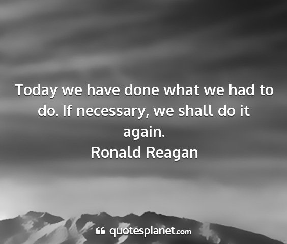 Ronald reagan - today we have done what we had to do. if...