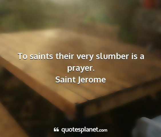 Saint jerome - to saints their very slumber is a prayer....