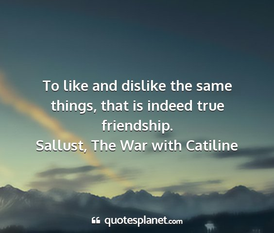Sallust, the war with catiline - to like and dislike the same things, that is...