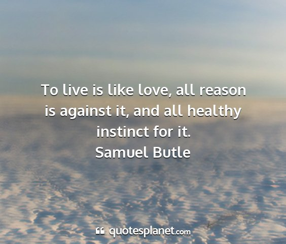 Samuel butle - to live is like love, all reason is against it,...
