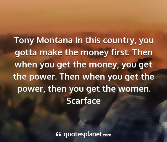 Scarface - tony montana in this country, you gotta make the...