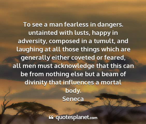 Seneca - to see a man fearless in dangers. untainted with...