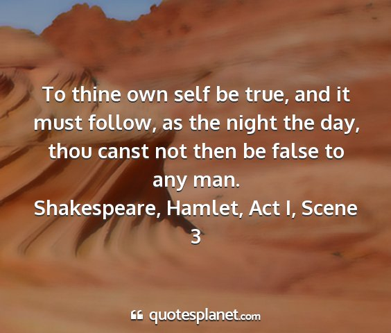 Shakespeare, hamlet, act i, scene 3 - to thine own self be true, and it must follow, as...