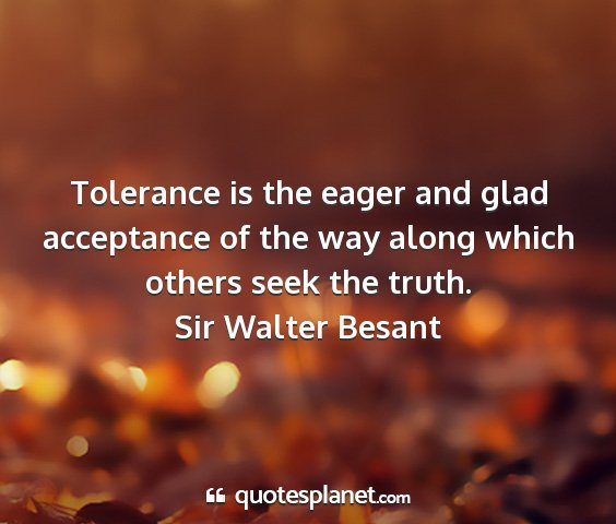 Sir walter besant - tolerance is the eager and glad acceptance of the...