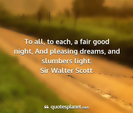 Sir walter scott - to all, to each, a fair good night, and pleasing...