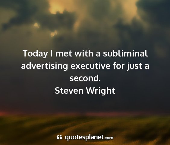 Steven wright - today i met with a subliminal advertising...