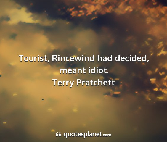 Terry pratchett - tourist, rincewind had decided, meant idiot....