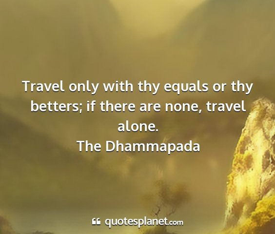 The dhammapada - travel only with thy equals or thy betters; if...