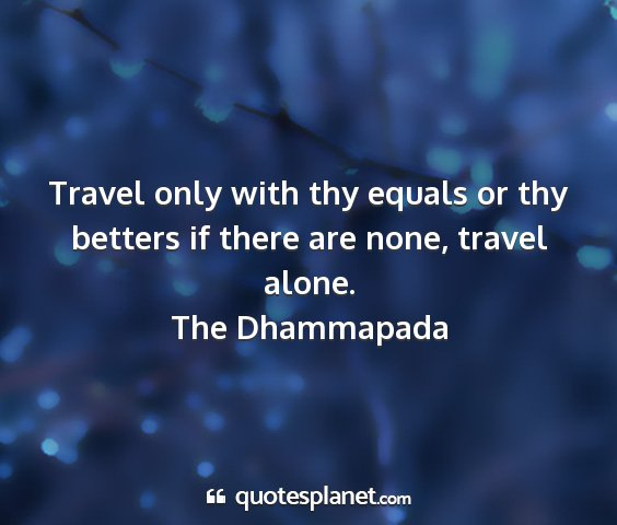 The dhammapada - travel only with thy equals or thy betters if...