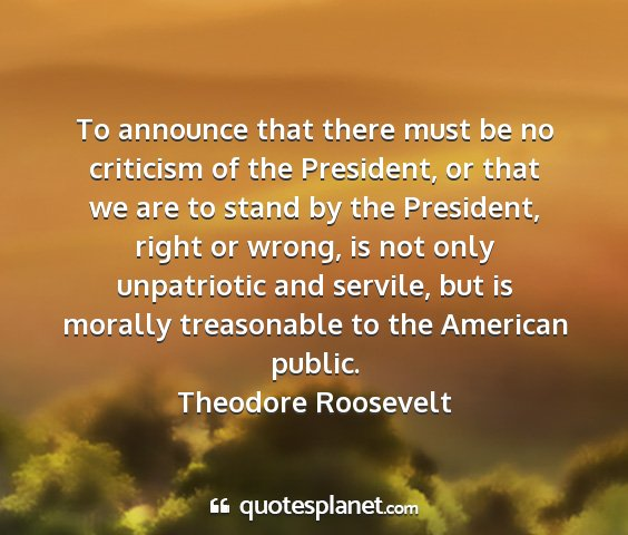 Theodore roosevelt - to announce that there must be no criticism of...
