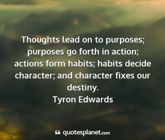 Tyron edwards - thoughts lead on to purposes; purposes go forth...
