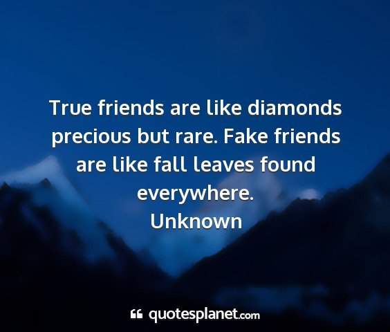 Unknown - true friends are like diamonds precious but rare....