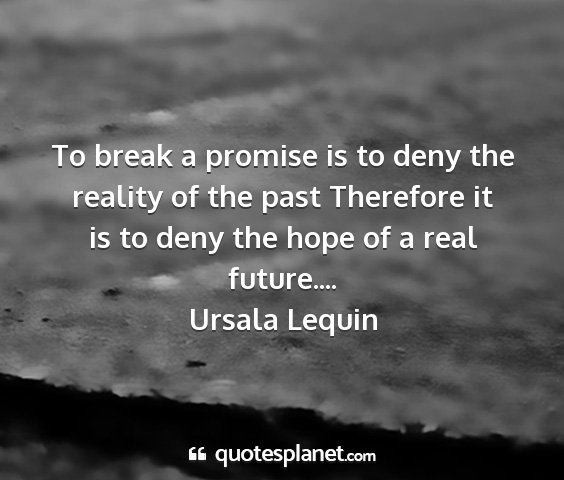 Ursala lequin - to break a promise is to deny the reality of the...