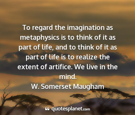 W. somerset maugham - to regard the imagination as metaphysics is to...