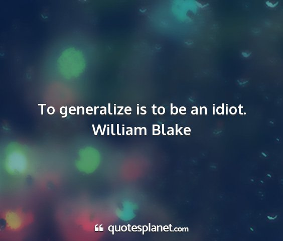 William blake - to generalize is to be an idiot....