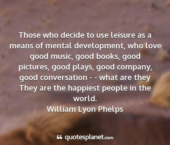 William lyon phelps - those who decide to use leisure as a means of...