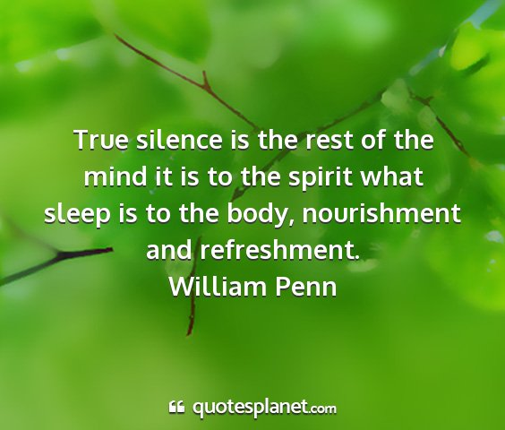William penn - true silence is the rest of the mind it is to the...