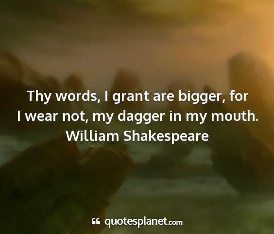 William shakespeare - thy words, i grant are bigger, for i wear not, my...