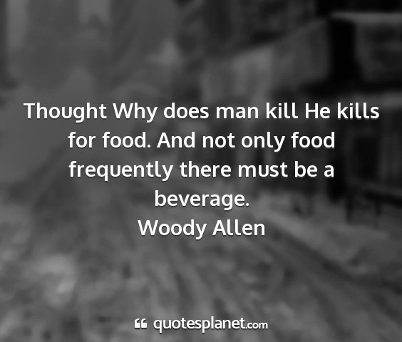 Woody allen - thought why does man kill he kills for food. and...