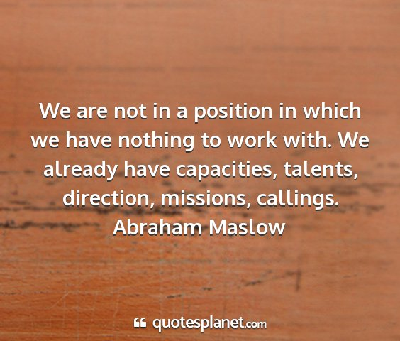 Abraham maslow - we are not in a position in which we have nothing...