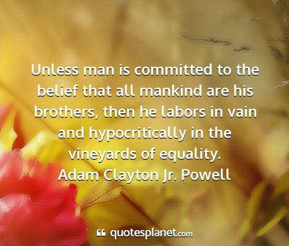 Adam clayton jr. powell - unless man is committed to the belief that all...
