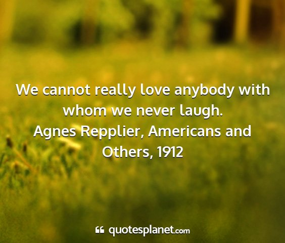 Agnes repplier, americans and others, 1912 - we cannot really love anybody with whom we never...