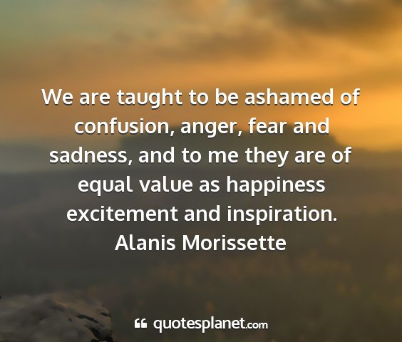 Alanis morissette - we are taught to be ashamed of confusion, anger,...