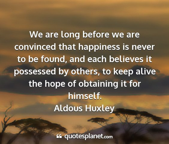 Aldous huxley - we are long before we are convinced that...
