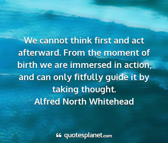 Alfred north whitehead - we cannot think first and act afterward. from the...