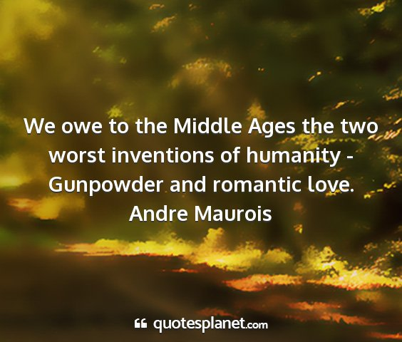Andre maurois - we owe to the middle ages the two worst...