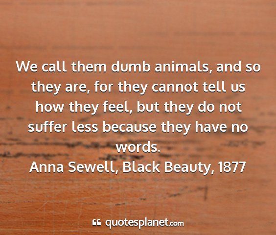 Anna sewell, black beauty, 1877 - we call them dumb animals, and so they are, for...