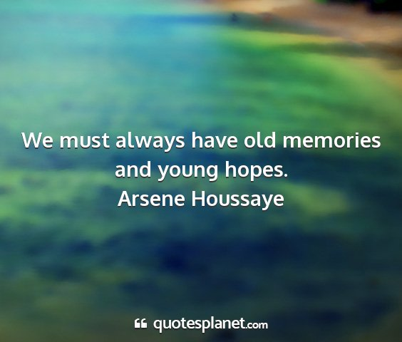 Arsene houssaye - we must always have old memories and young hopes....