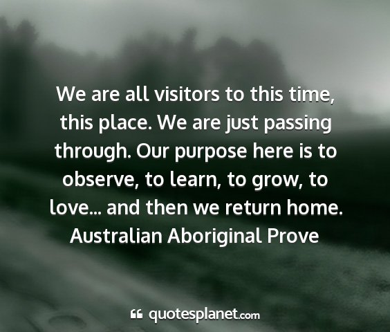 Australian aboriginal prove - we are all visitors to this time, this place. we...