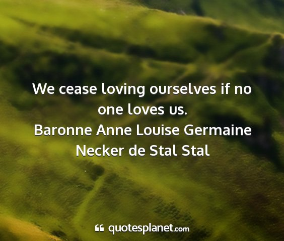 Baronne anne louise germaine necker de stal stal - we cease loving ourselves if no one loves us....