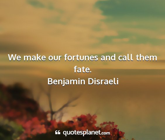 Benjamin disraeli - we make our fortunes and call them fate....