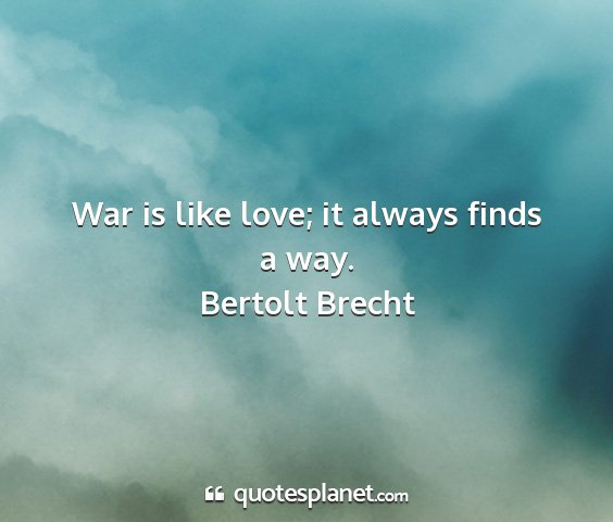 Bertolt brecht - war is like love; it always finds a way....