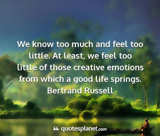 Bertrand russell - we know too much and feel too little. at least,...